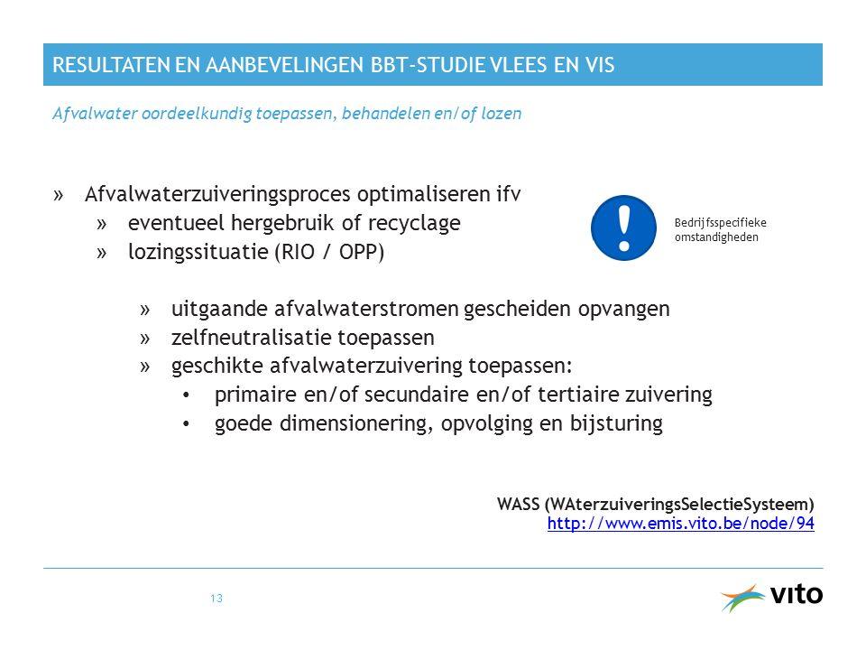 RESULTATEN EN AANBEVELINGEN BBT-STUDIE VLEES EN VIS »Afvalwaterzuiveringsproces optimaliseren ifv »eventueel hergebruik of recyclage »lozingssituatie (RIO / OPP) » uitgaande afvalwaterstromen gescheiden opvangen » zelfneutralisatie toepassen » geschikte afvalwaterzuivering toepassen: primaire en/of secundaire en/of tertiaire zuivering goede dimensionering, opvolging en bijsturing WASS (WAterzuiveringsSelectieSysteem) http://www.emis.vito.be/node/94 http://www.emis.vito.be/node/94 Afvalwater oordeelkundig toepassen, behandelen en/of lozen 13 Bedrijfsspecifieke omstandigheden