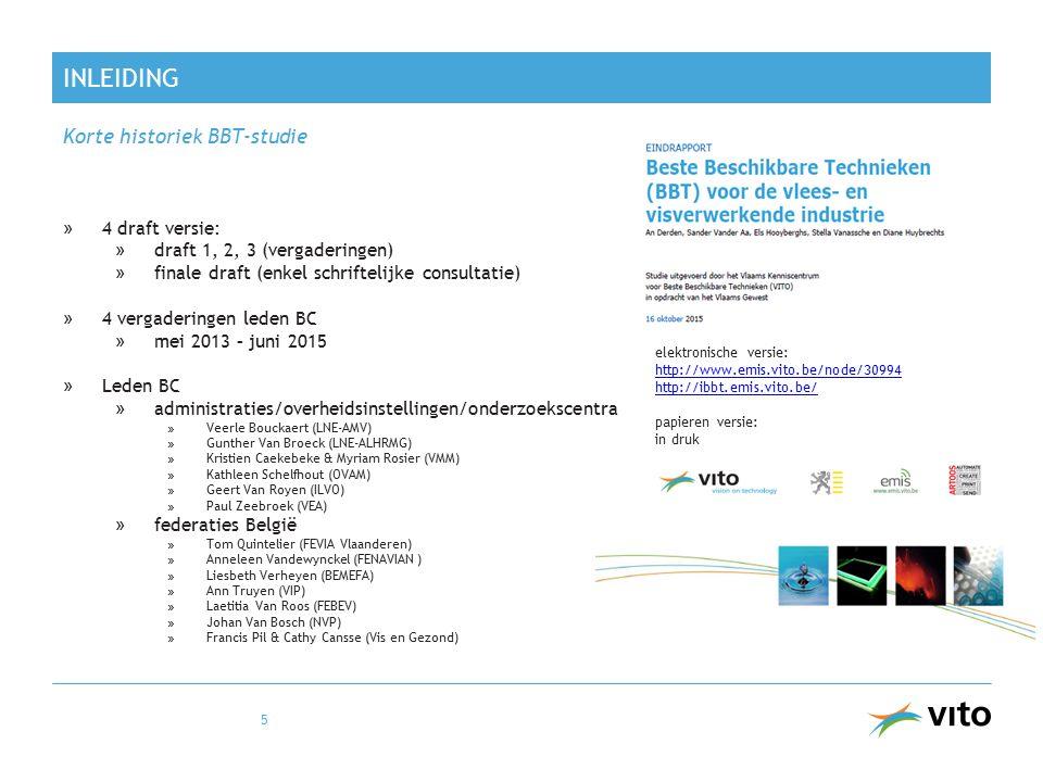 INLEIDING Korte historiek BBT-studie »4 draft versie: »draft 1, 2, 3 (vergaderingen) »finale draft (enkel schriftelijke consultatie) »4 vergaderingen leden BC »mei 2013 – juni 2015 »Leden BC »administraties/overheidsinstellingen/onderzoekscentra » Veerle Bouckaert (LNE-AMV) » Gunther Van Broeck (LNE-ALHRMG) » Kristien Caekebeke & Myriam Rosier (VMM) » Kathleen Schelfhout (OVAM) » Geert Van Royen (ILVO) » Paul Zeebroek (VEA) »federaties België » Tom Quintelier (FEVIA Vlaanderen) » Anneleen Vandewynckel (FENAVIAN ) » Liesbeth Verheyen (BEMEFA) » Ann Truyen (VIP) » Laetitia Van Roos (FEBEV) » Johan Van Bosch (NVP) » Francis Pil & Cathy Cansse (Vis en Gezond) 5 elektronische versie: http://www.emis.vito.be/node/30994 http://ibbt.emis.vito.be/ papieren versie: in druk