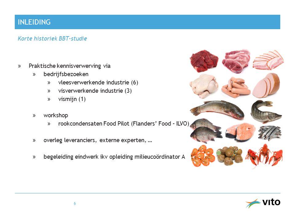 INLEIDING Korte historiek BBT-studie »Praktische kennisverwerving via »bedrijfsbezoeken » vleesverwerkende industrie (6) » visverwerkende industrie (3) » vismijn (1) »workshop » rookcondensaten Food Pilot (Flanders' Food – ILVO) »overleg leveranciers, externe experten, … »begeleiding eindwerk ikv opleiding milieucoördinator A 6