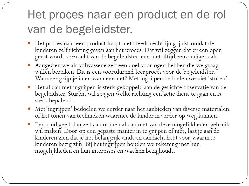 Het proces naar een product en de rol van de begeleidster. Het proces naar een product loopt niet steeds rechtlijnig, juist omdat de kinderen zelf ric