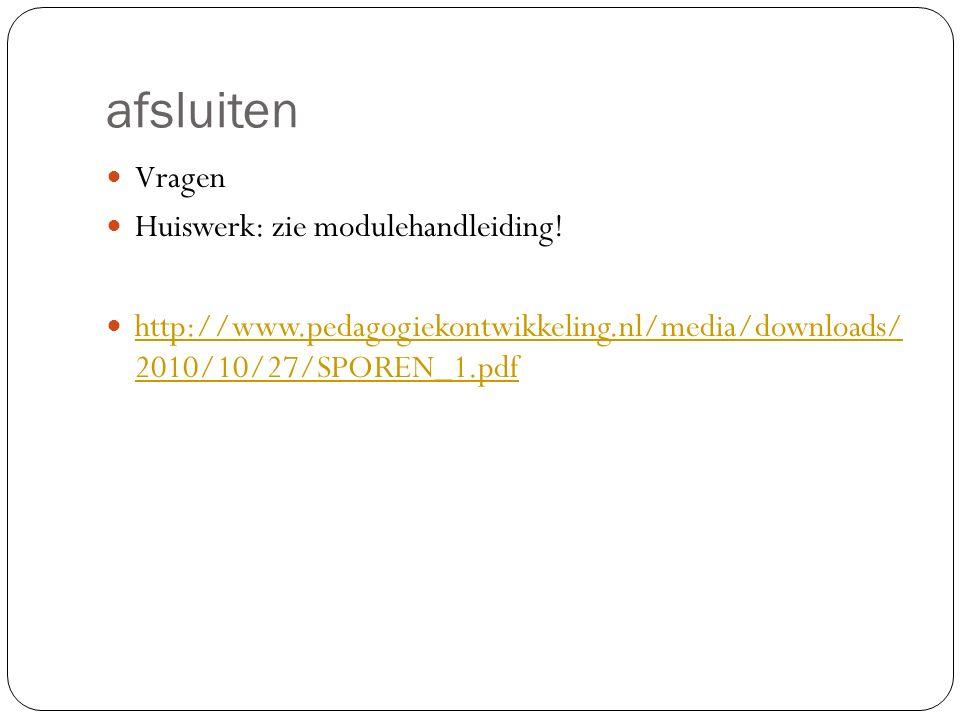 afsluiten Vragen Huiswerk: zie modulehandleiding! http://www.pedagogiekontwikkeling.nl/media/downloads/ 2010/10/27/SPOREN_1.pdf http://www.pedagogieko