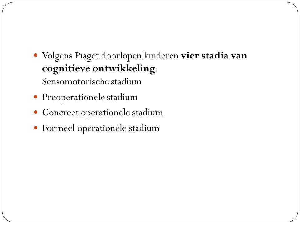 Volgens Piaget doorlopen kinderen vier stadia van cognitieve ontwikkeling: Sensomotorische stadium Preoperationele stadium Concreet operationele stadi