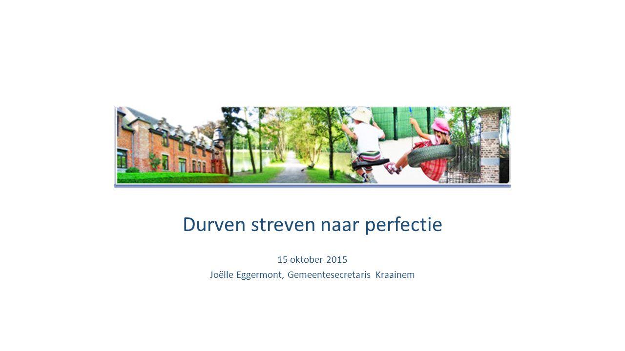 Durven streven naar perfectie 15 oktober 2015 Joëlle Eggermont, Gemeentesecretaris Kraainem