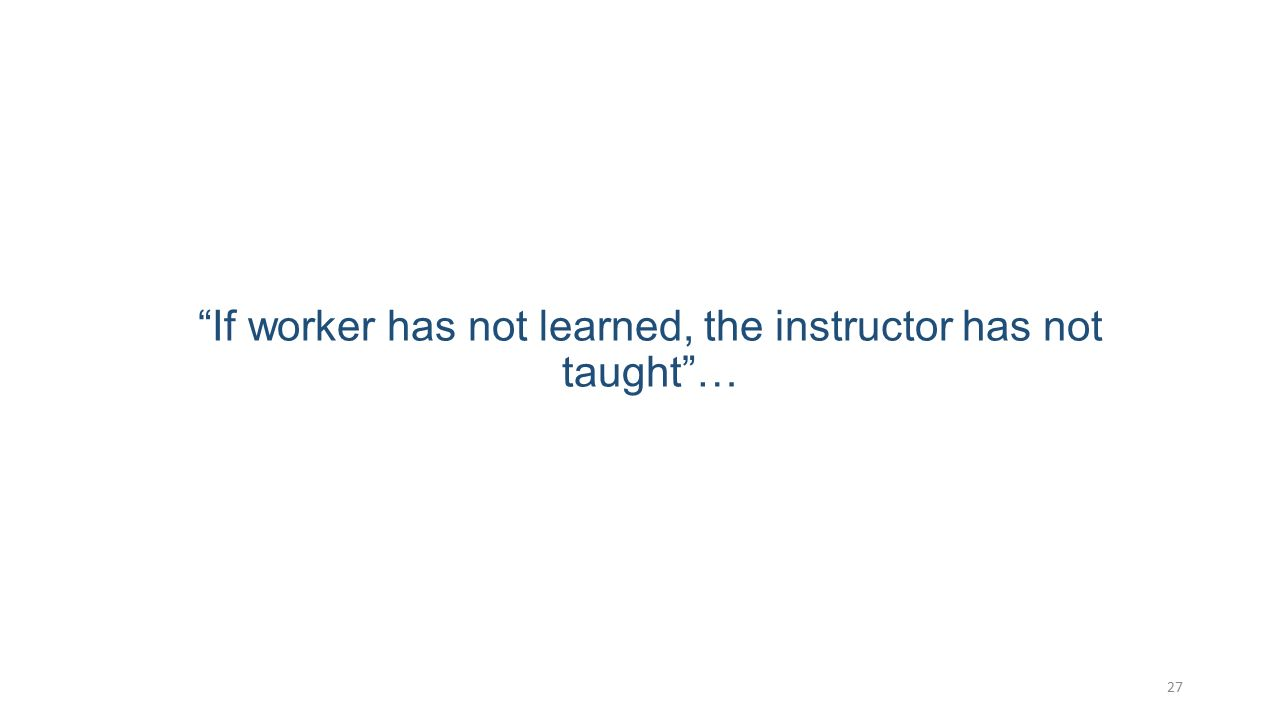 """If worker has not learned, the instructor has not taught""… 27"