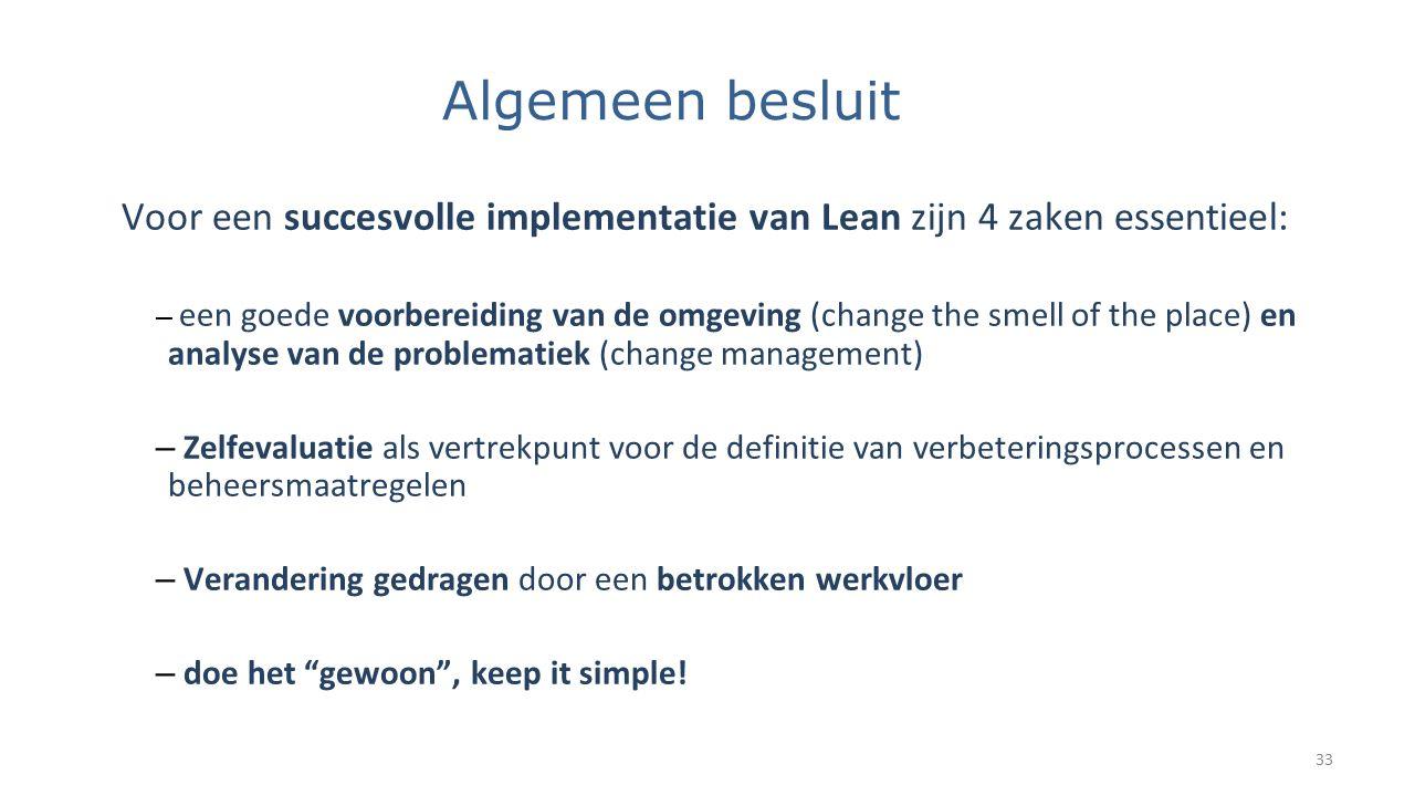 Algemeen besluit Voor een succesvolle implementatie van Lean zijn 4 zaken essentieel: – een goede voorbereiding van de omgeving (change the smell of t