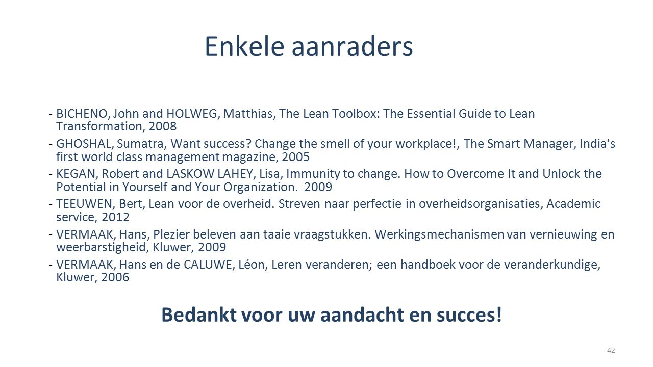 Enkele aanraders -BICHENO, John and HOLWEG, Matthias, The Lean Toolbox: The Essential Guide to Lean Transformation, 2008 -GHOSHAL, Sumatra, Want succe