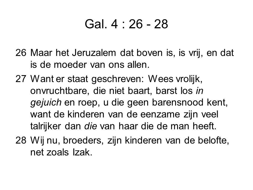 Gal. 4 : 26 - 28 26Maar het Jeruzalem dat boven is, is vrij, en dat is de moeder van ons allen.