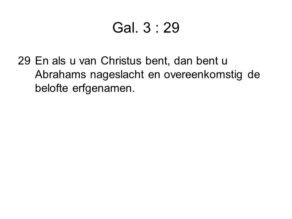 Gal. 3 : 29 29En als u van Christus bent, dan bent u Abrahams nageslacht en overeenkomstig de belofte erfgenamen.