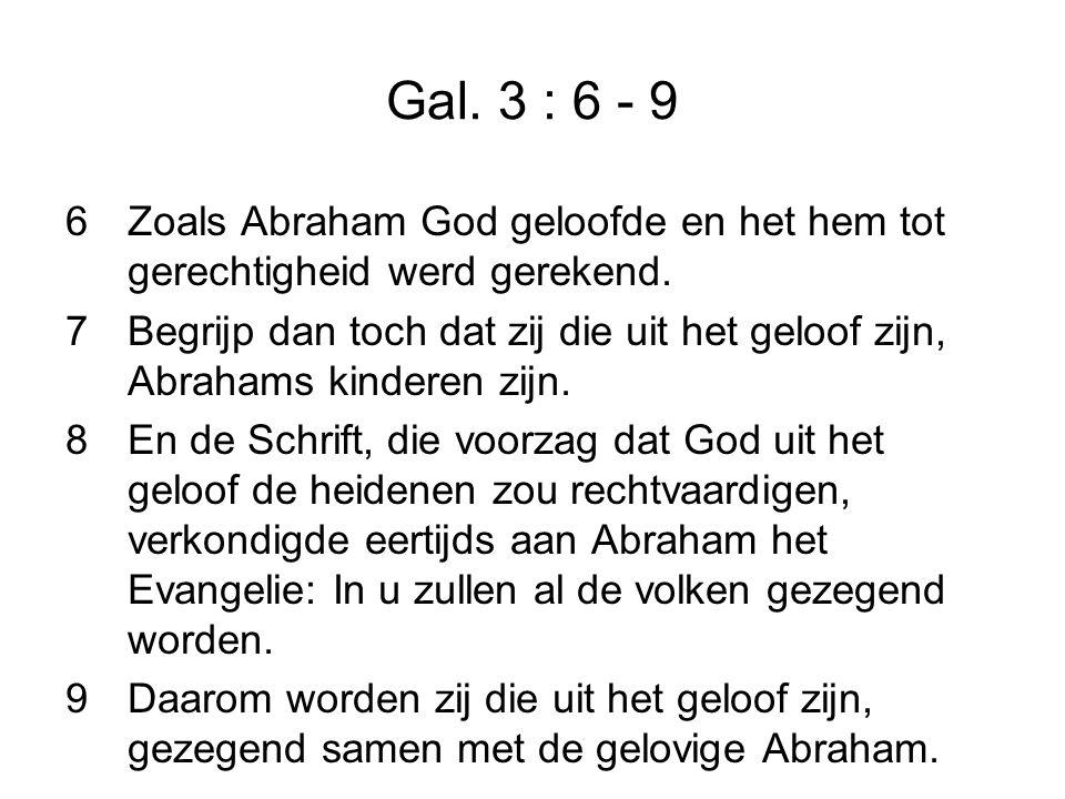 Gal. 3 : 6 - 9 6Zoals Abraham God geloofde en het hem tot gerechtigheid werd gerekend.
