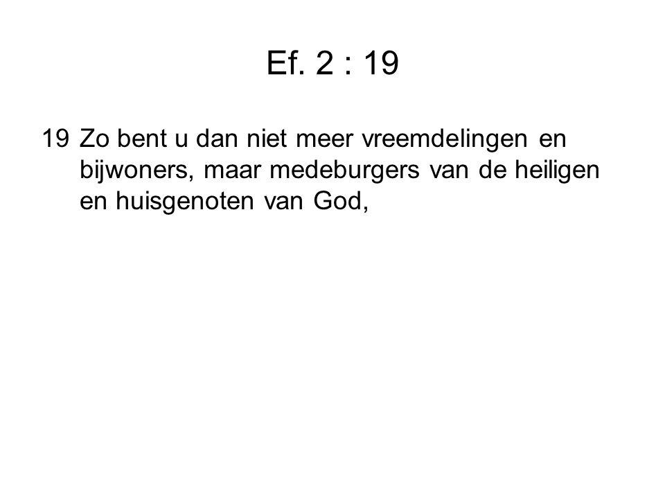 Ef. 2 : 19 19Zo bent u dan niet meer vreemdelingen en bijwoners, maar medeburgers van de heiligen en huisgenoten van God,
