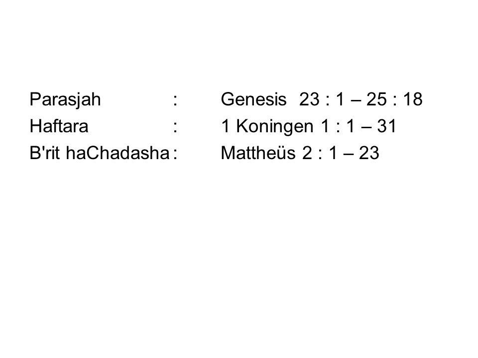 Parasjah:Genesis 23 : 1 – 25 : 18 Haftara:1 Koningen 1 : 1 – 31 B rit haChadasha:Mattheüs 2 : 1 – 23