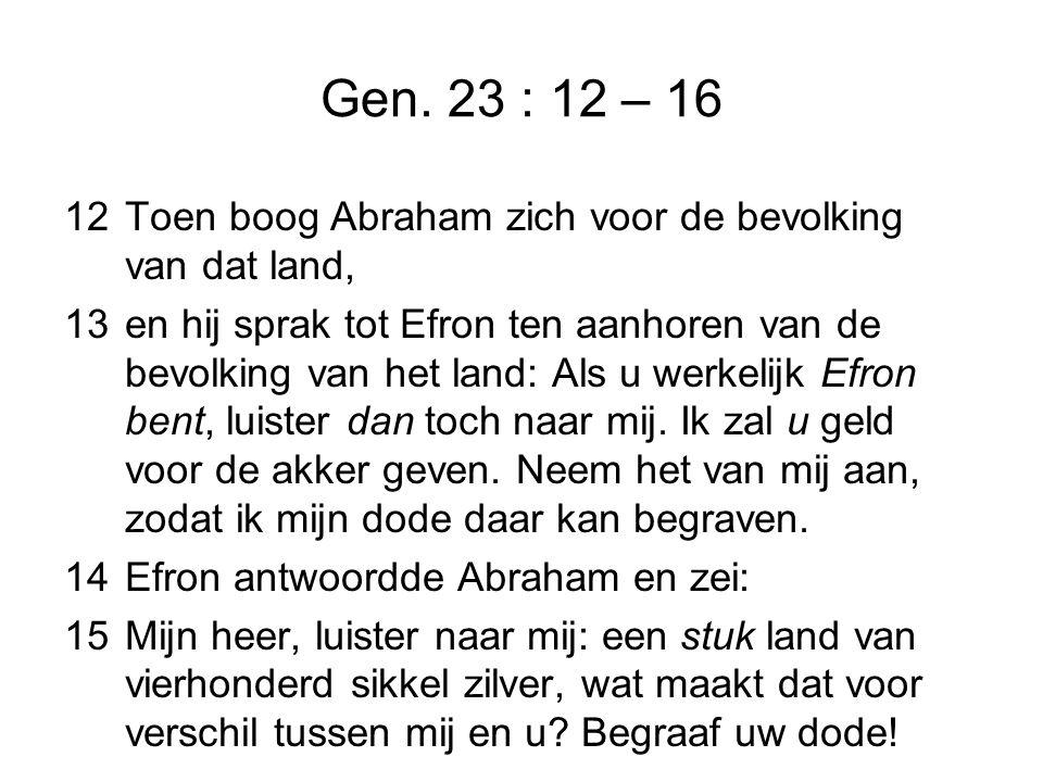 Gen. 23 : 12 – 16 12Toen boog Abraham zich voor de bevolking van dat land, 13en hij sprak tot Efron ten aanhoren van de bevolking van het land: Als u