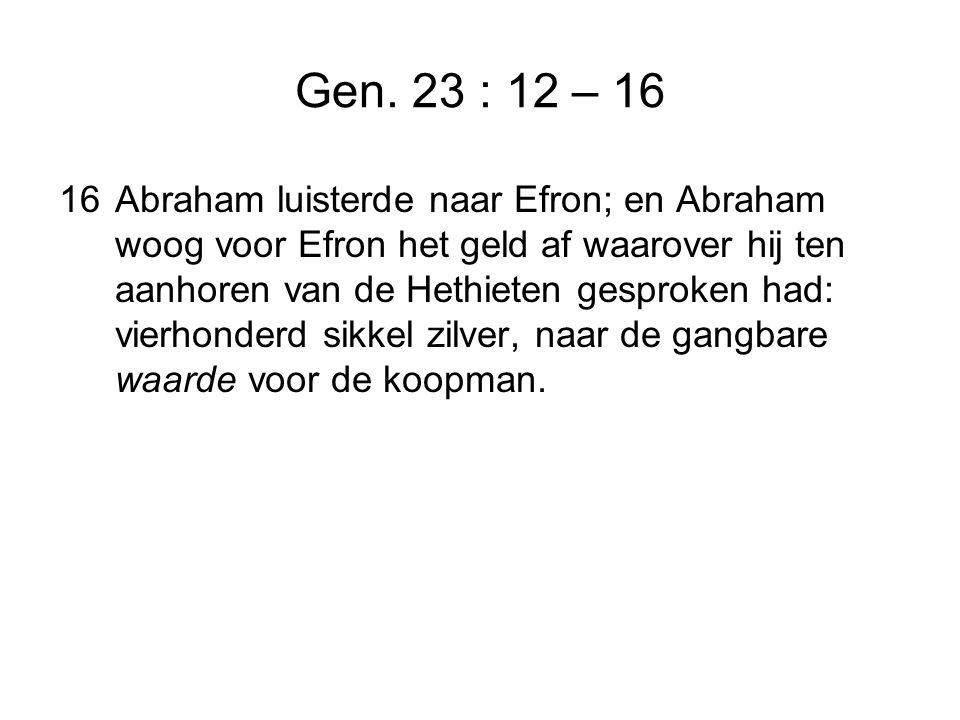 Gen. 23 : 12 – 16 16Abraham luisterde naar Efron; en Abraham woog voor Efron het geld af waarover hij ten aanhoren van de Hethieten gesproken had: vie