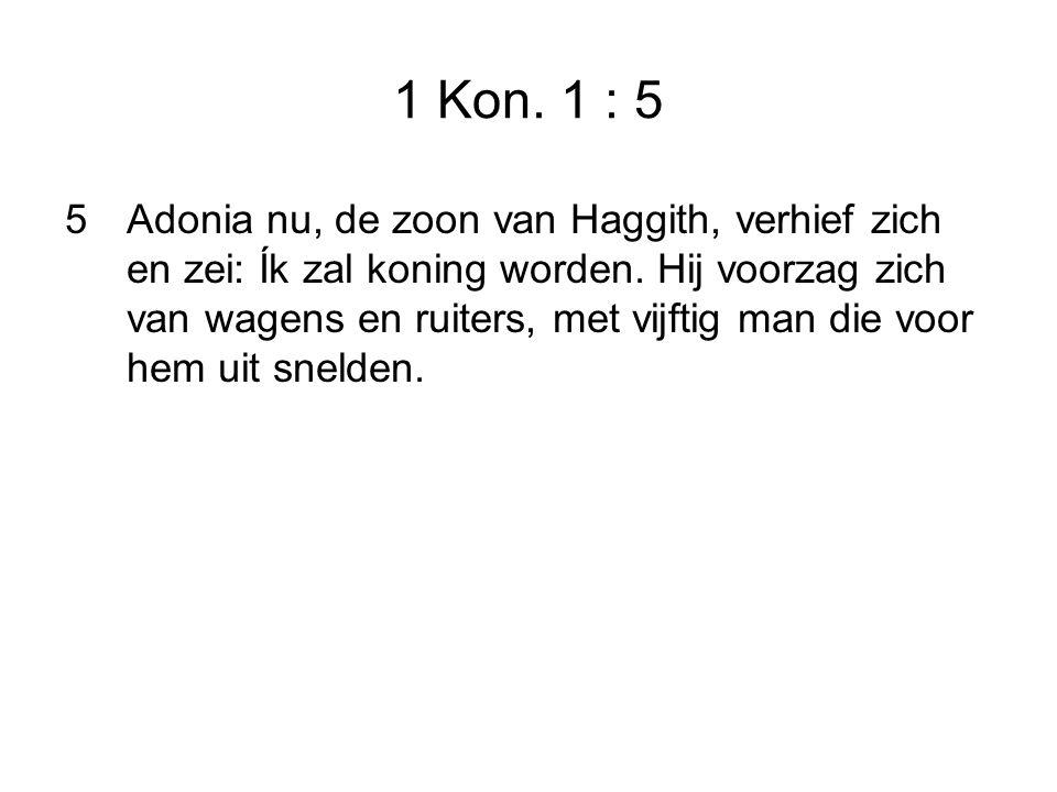 1 Kon.1 : 5 5Adonia nu, de zoon van Haggith, verhief zich en zei: Ík zal koning worden.