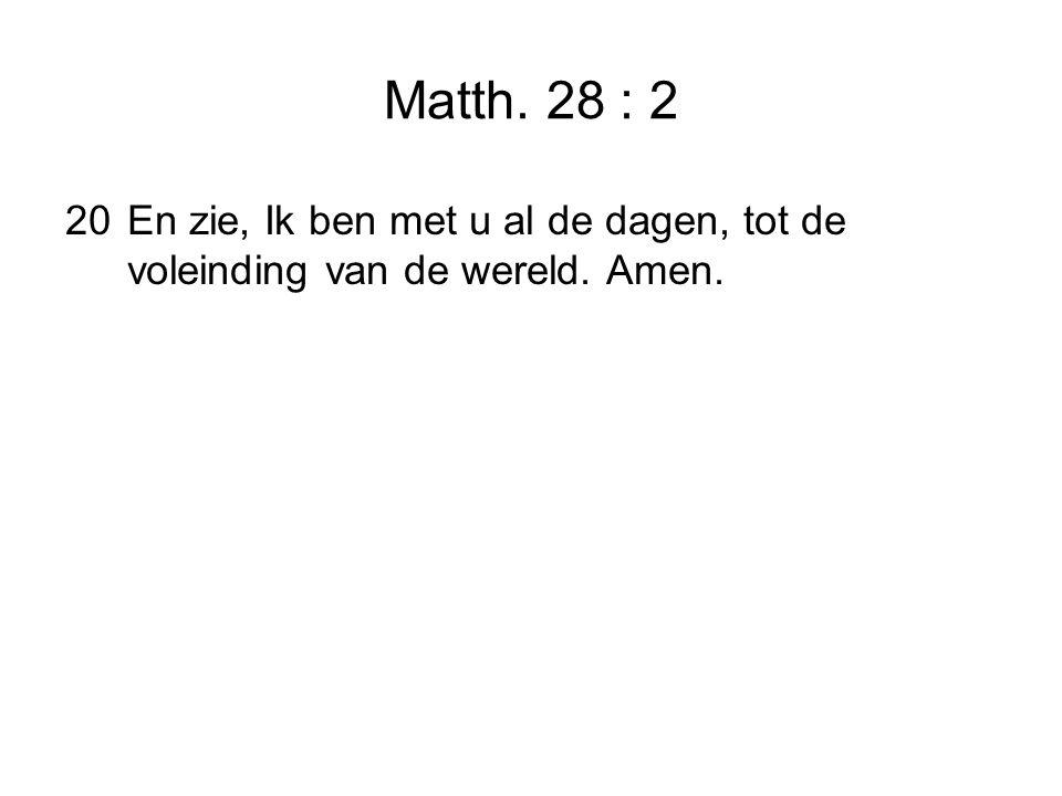 Matth. 28 : 2 20En zie, Ik ben met u al de dagen, tot de voleinding van de wereld. Amen.