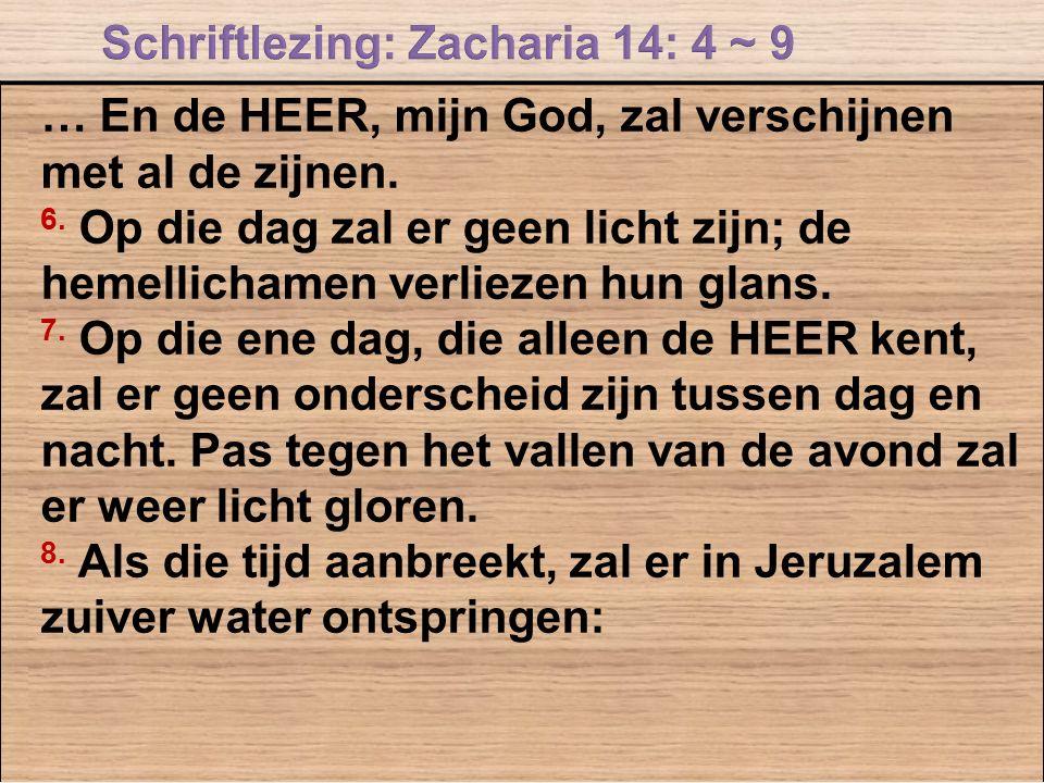 … En de HEER, mijn God, zal verschijnen met al de zijnen. 6. Op die dag zal er geen licht zijn; de hemellichamen verliezen hun glans. 7. Op die ene da