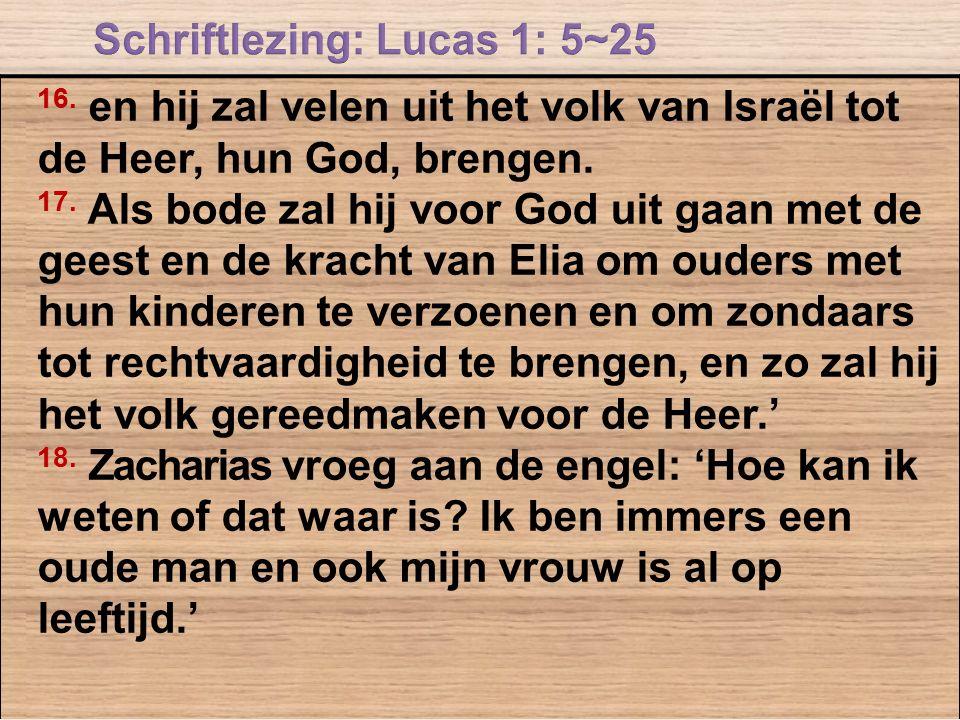 16. en hij zal velen uit het volk van Israël tot de Heer, hun God, brengen. 17. Als bode zal hij voor God uit gaan met de geest en de kracht van Elia