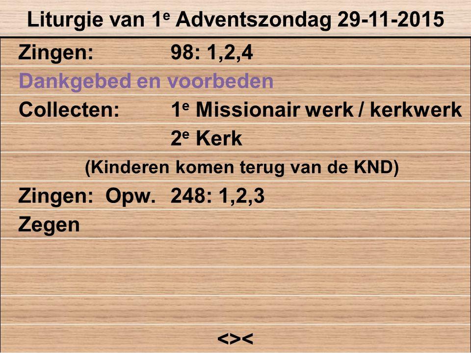 Zingen:98: 1,2,4 Dankgebed en voorbeden Collecten:1 e Missionair werk / kerkwerk 2 e Kerk (Kinderen komen terug van de KND) Zingen: Opw.248: 1,2,3 Zeg