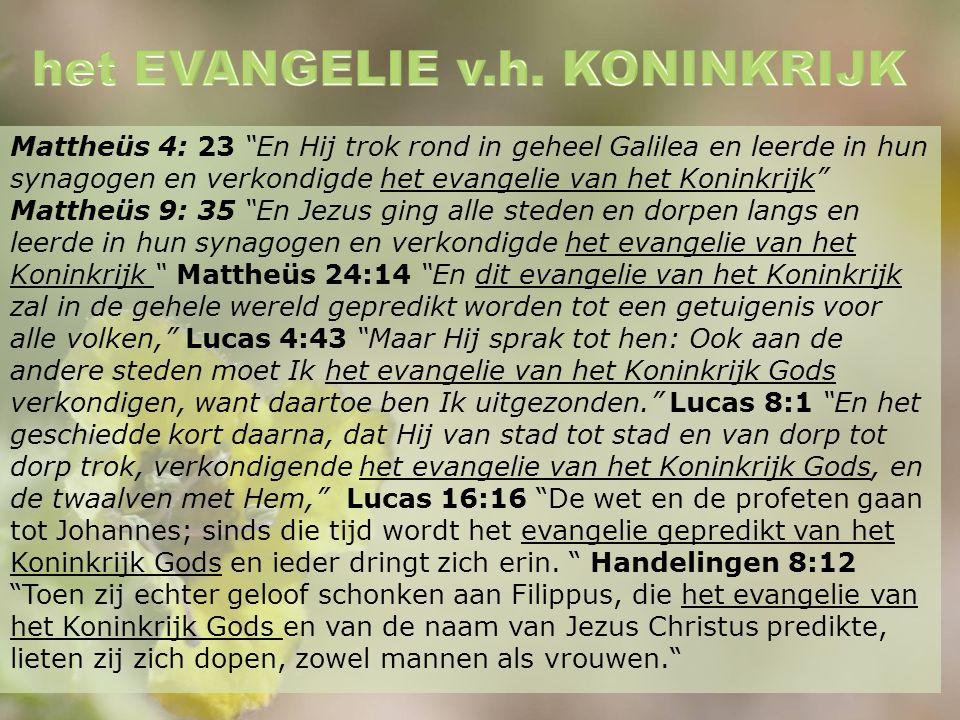 Mattheüs 4: 23 En Hij trok rond in geheel Galilea en leerde in hun synagogen en verkondigde het evangelie van het Koninkrijk Mattheüs 9: 35 En Jezus ging alle steden en dorpen langs en leerde in hun synagogen en verkondigde het evangelie van het Koninkrijk Mattheüs 24:14 En dit evangelie van het Koninkrijk zal in de gehele wereld gepredikt worden tot een getuigenis voor alle volken, Lucas 4:43 Maar Hij sprak tot hen: Ook aan de andere steden moet Ik het evangelie van het Koninkrijk Gods verkondigen, want daartoe ben Ik uitgezonden. Lucas 8:1 En het geschiedde kort daarna, dat Hij van stad tot stad en van dorp tot dorp trok, verkondigende het evangelie van het Koninkrijk Gods, en de twaalven met Hem, Lucas 16:16 De wet en de profeten gaan tot Johannes; sinds die tijd wordt het evangelie gepredikt van het Koninkrijk Gods en ieder dringt zich erin.