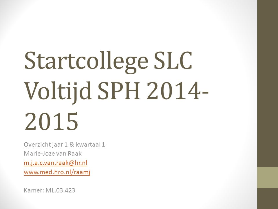 Startcollege SLC Voltijd SPH 2014- 2015 Overzicht jaar 1 & kwartaal 1 Marie-Joze van Raak m.j.a.c.van.raak@hr.nl www.med.hro.nl/raamj Kamer: ML.03.423