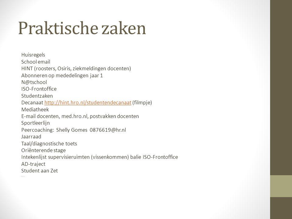 Praktische zaken Huisregels School email HINT (roosters, Osiris, ziekmeldingen docenten) Abonneren op mededelingen jaar 1 N@tschool ISO-Frontoffice Studentzaken Decanaat http://hint.hro.nl/studentendecanaat (filmpje)http://hint.hro.nl/studentendecanaat Mediatheek E-mail docenten, med.hro.nl, postvakken docenten Sportleerlijn Peercoaching: Shelly Gomes 0876619@hr.nl Jaarraad Taal/diagnostische toets Oriënterende stage Intekenlijst supervisieruimten (vissenkommen) balie ISO-Frontoffice AD-traject Student aan Zet....