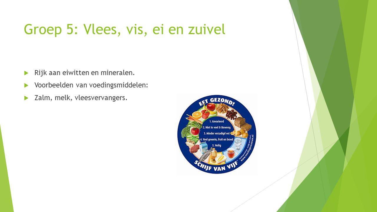Groep 5: Vlees, vis, ei en zuivel  Rijk aan eiwitten en mineralen.