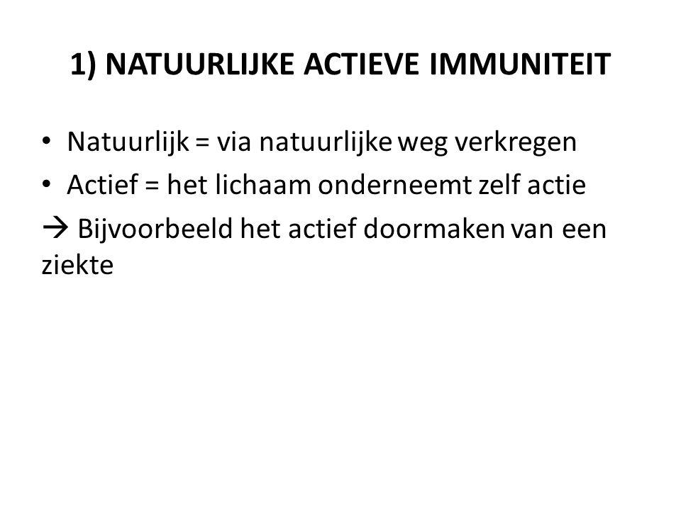 1) NATUURLIJKE ACTIEVE IMMUNITEIT Natuurlijk = via natuurlijke weg verkregen Actief = het lichaam onderneemt zelf actie  Bijvoorbeeld het actief doormaken van een ziekte