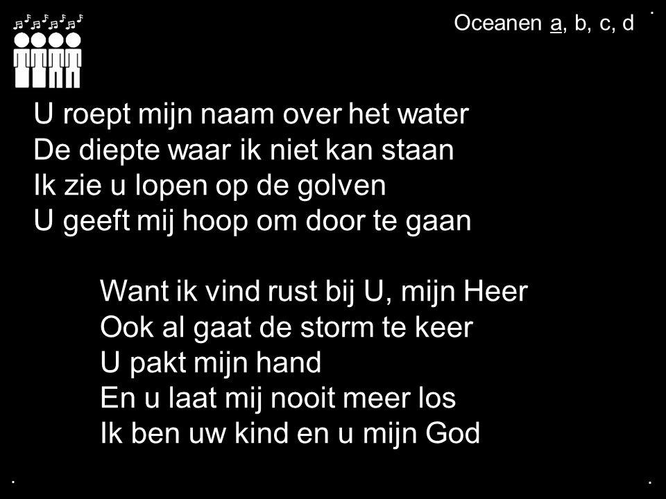 .... Oceanen a, b, c, d U roept mijn naam over het water De diepte waar ik niet kan staan Ik zie u lopen op de golven U geeft mij hoop om door te gaan