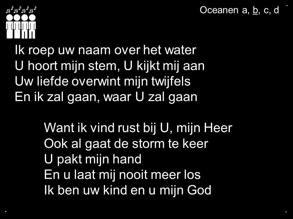 .... Ik roep uw naam over het water U hoort mijn stem, U kijkt mij aan Uw liefde overwint mijn twijfels En ik zal gaan, waar U zal gaan Want ik vind r