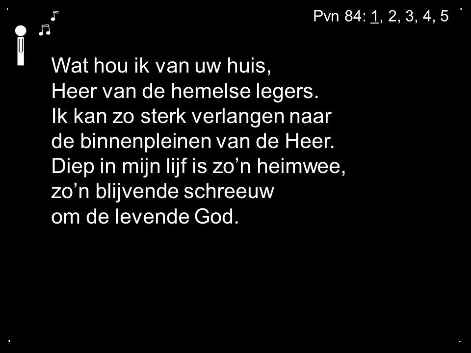 .... Pvn 84: 1, 2, 3, 4, 5 Wat hou ik van uw huis, Heer van de hemelse legers.