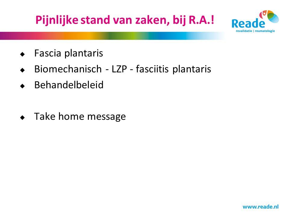 Pijnlijke stand van zaken, bij R.A.!  Fascia plantaris  Biomechanisch - LZP - fasciitis plantaris  Behandelbeleid  Take home message