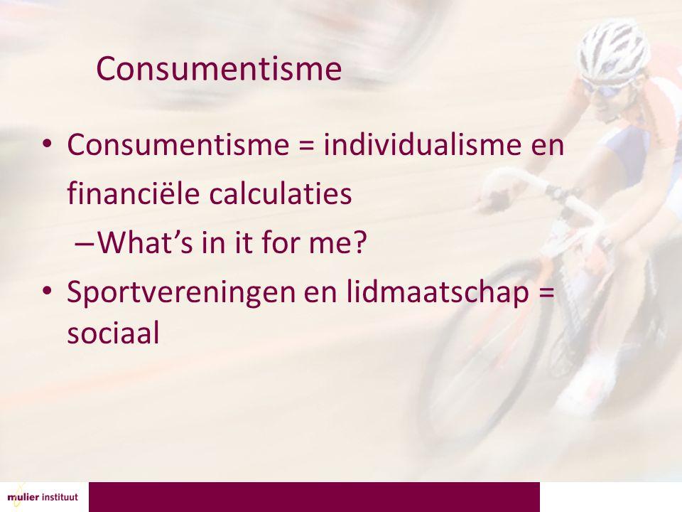 Consumentisme Consumentisme = individualisme en financiële calculaties – What's in it for me? Sportvereningen en lidmaatschap = sociaal