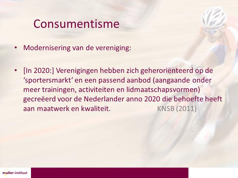 Consumentisme Modernisering van de vereniging: [In 2020:] Verenigingen hebben zich geheroriënteerd op de 'sportersmarkt' en een passend aanbod (aangaande onder meer trainingen, activiteiten en lidmaatschapsvormen) gecreëerd voor de Nederlander anno 2020 die behoefte heeft aan maatwerk en kwaliteit.KNSB (2011)
