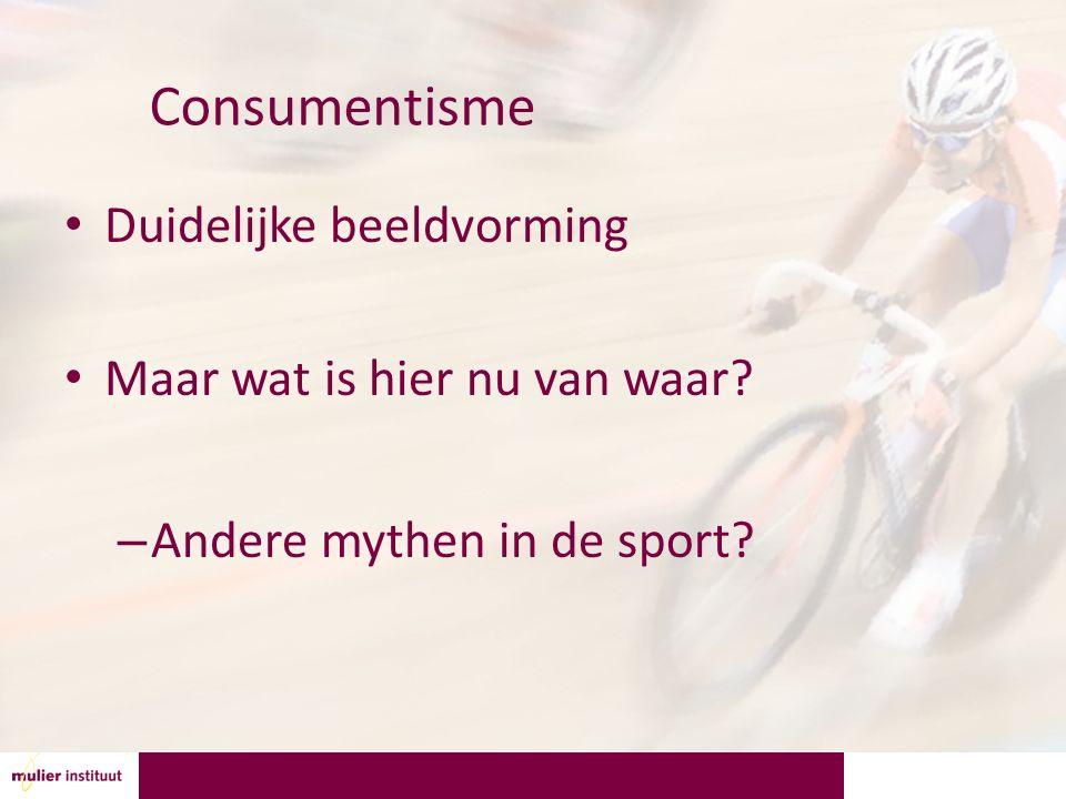 Consumentisme Duidelijke beeldvorming Maar wat is hier nu van waar? – Andere mythen in de sport?