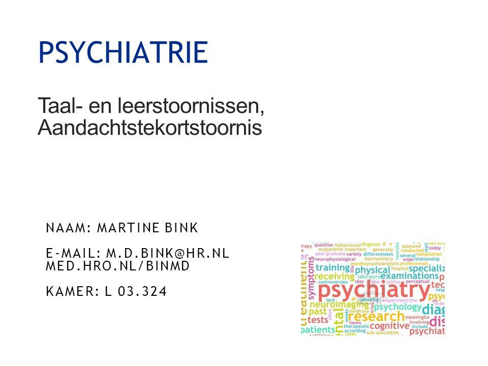 Taal- en leerstoornissen, Aandachtstekortstoornis NAAM: MARTINE BINK E-MAIL: M.D.BINK@HR.NL MED.HRO.NL/BINMD KAMER: L 03.324 1 PSYCHIATRIE