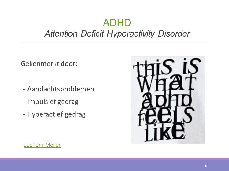 ADHD ADHD Attention Deficit Hyperactivity Disorder Gekenmerkt door: - Aandachtsproblemen - Impulsief gedrag - Hyperactief gedrag 12 Jochem Meijer