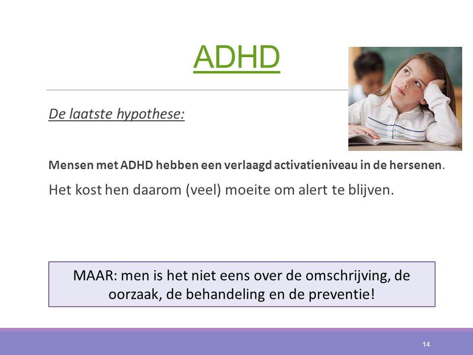 ADHD De laatste hypothese: Mensen met ADHD hebben een verlaagd activatieniveau in de hersenen. Het kost hen daarom (veel) moeite om alert te blijven.
