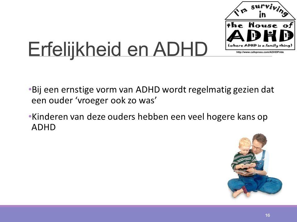 Erfelijkheid en ADHD Bij een ernstige vorm van ADHD wordt regelmatig gezien dat een ouder 'vroeger ook zo was' Kinderen van deze ouders hebben een vee