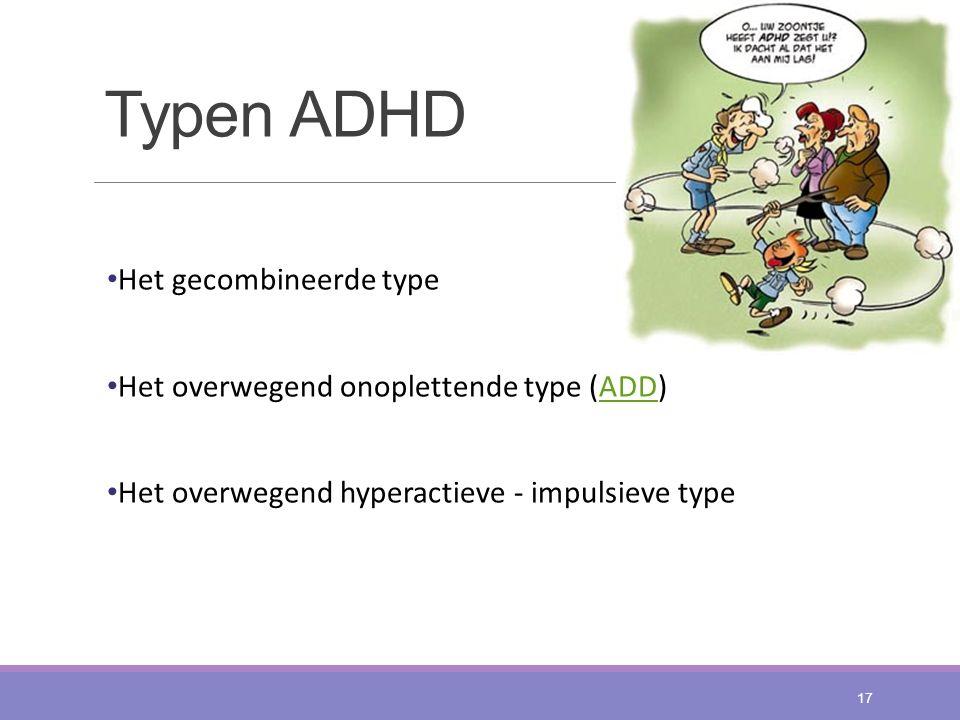 Typen ADHD Het gecombineerde type Het overwegend onoplettende type (ADD)ADD Het overwegend hyperactieve - impulsieve type 17