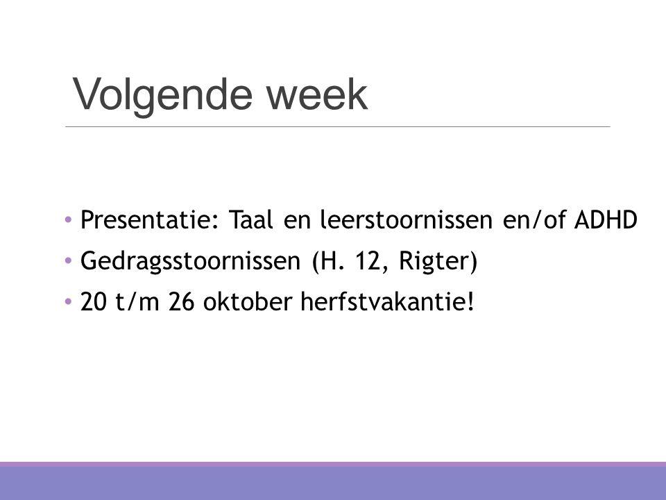 Volgende week Presentatie: Taal en leerstoornissen en/of ADHD Gedragsstoornissen (H. 12, Rigter) 20 t/m 26 oktober herfstvakantie!