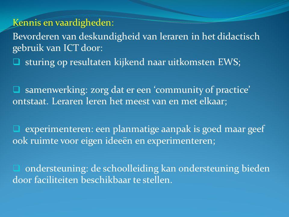 Kennis en vaardigheden: Bevorderen van deskundigheid van leraren in het didactisch gebruik van ICT door:  sturing op resultaten kijkend naar uitkomsten EWS;  samenwerking: zorg dat er een 'community of practice' ontstaat.