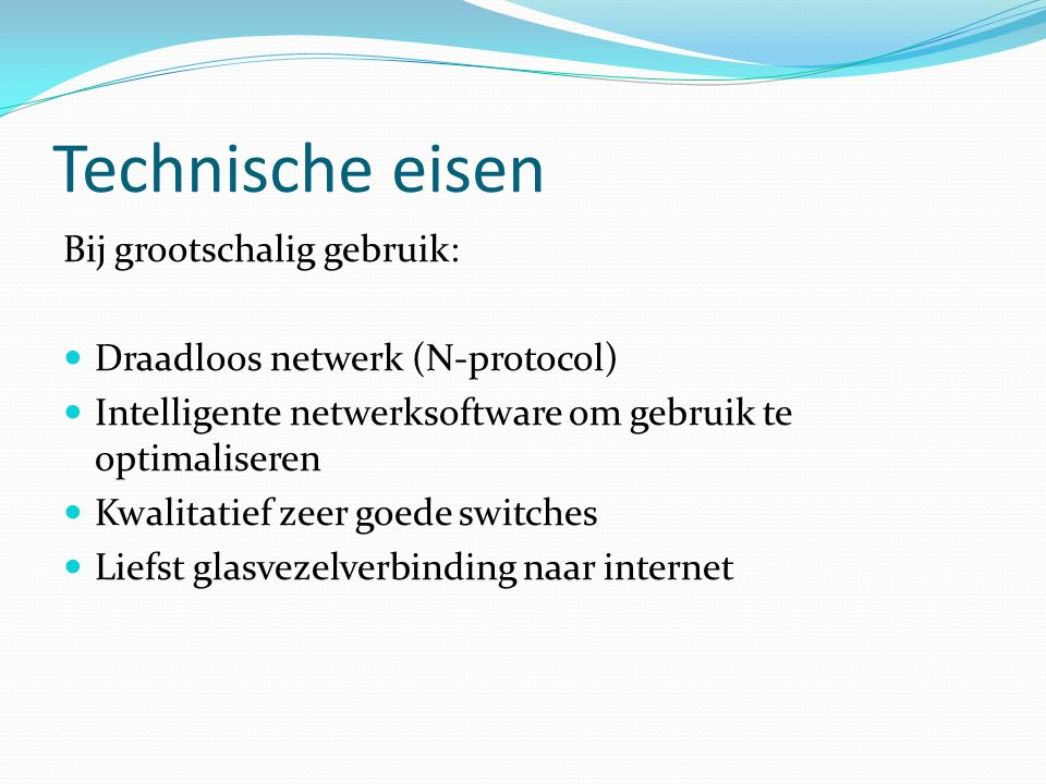 Technische eisen Bij grootschalig gebruik: Draadloos netwerk (N-protocol) Intelligente netwerksoftware om gebruik te optimaliseren Kwalitatief zeer goede switches Liefst glasvezelverbinding naar internet