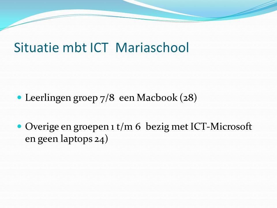 Situatie mbt ICT Mariaschool Leerlingen groep 7/8 een Macbook (28) Overige en groepen 1 t/m 6 bezig met ICT-Microsoft en geen laptops 24)