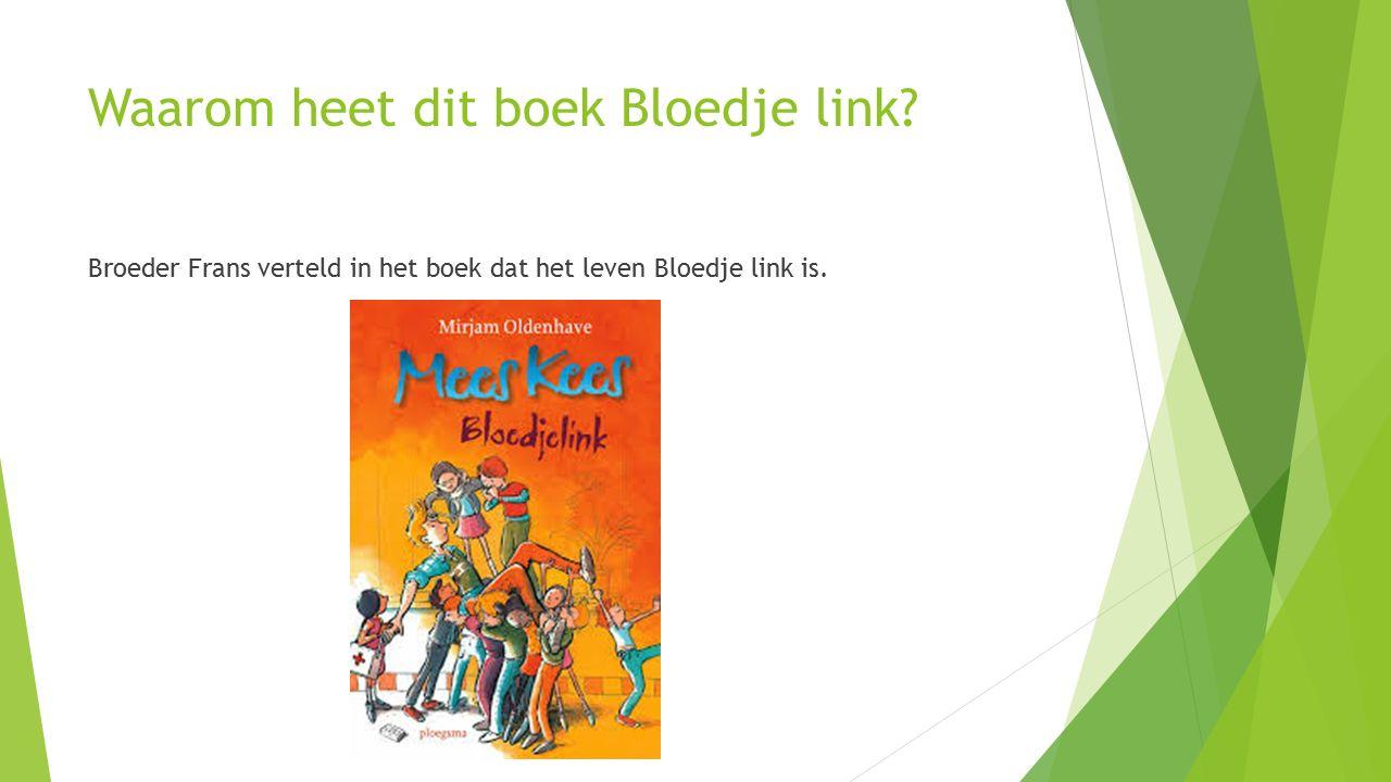 Waarom heet dit boek Bloedje link? Broeder Frans verteld in het boek dat het leven Bloedje link is.