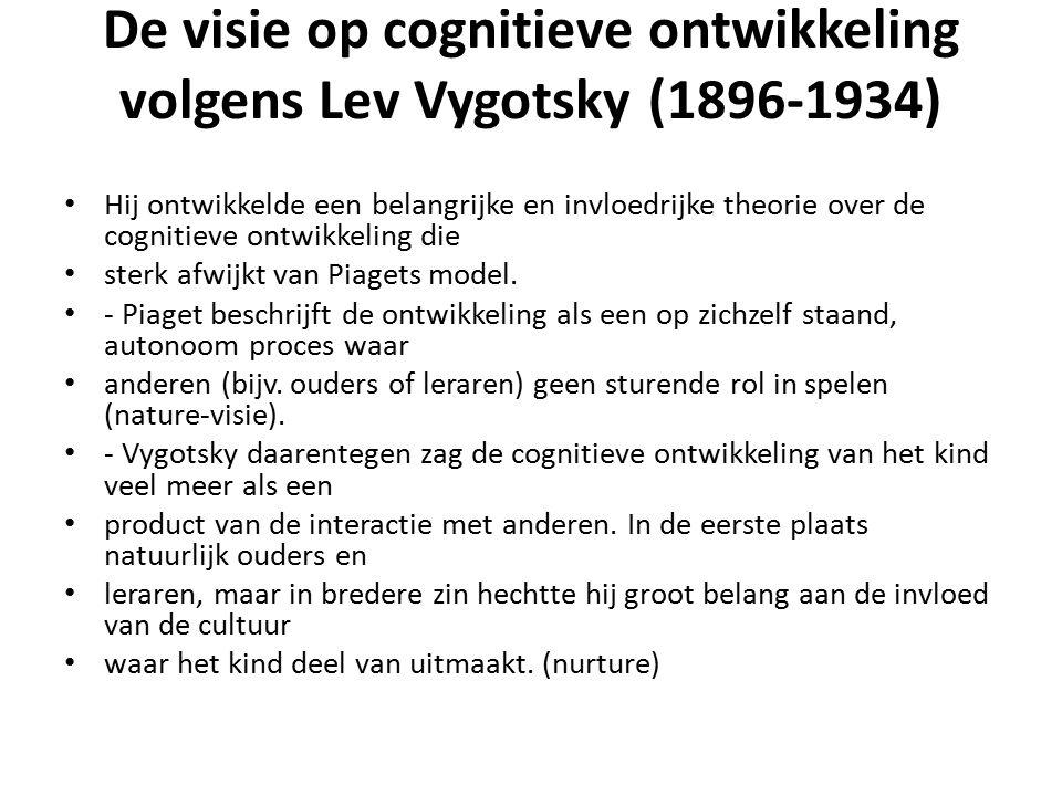 De visie op cognitieve ontwikkeling volgens Lev Vygotsky (1896-1934) Hij ontwikkelde een belangrijke en invloedrijke theorie over de cognitieve ontwikkeling die sterk afwijkt van Piagets model.