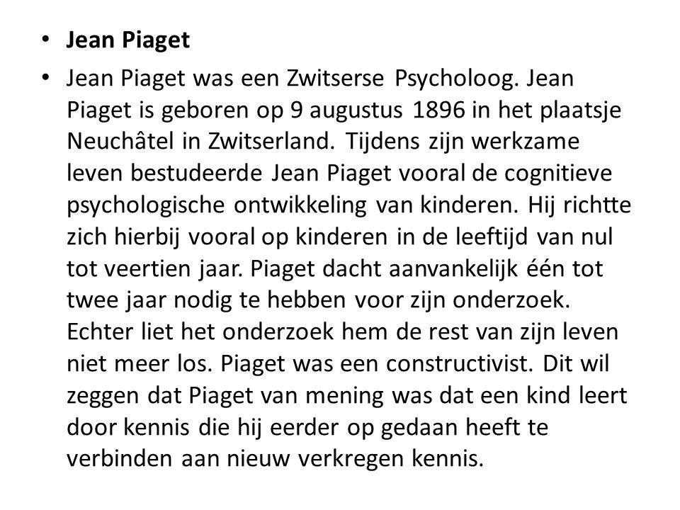 Jean Piaget Jean Piaget was een Zwitserse Psycholoog. Jean Piaget is geboren op 9 augustus 1896 in het plaatsje Neuchâtel in Zwitserland. Tijdens zijn