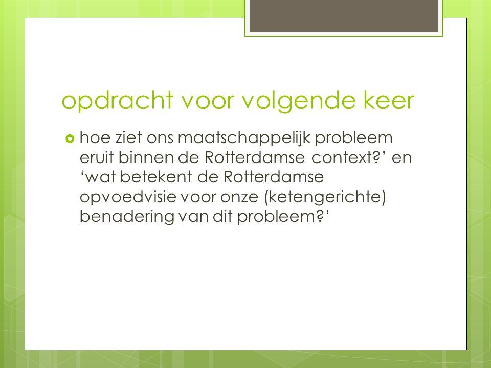 opdracht voor volgende keer  hoe ziet ons maatschappelijk probleem eruit binnen de Rotterdamse context?' en 'wat betekent de Rotterdamse opvoedvisie voor onze (ketengerichte) benadering van dit probleem?'