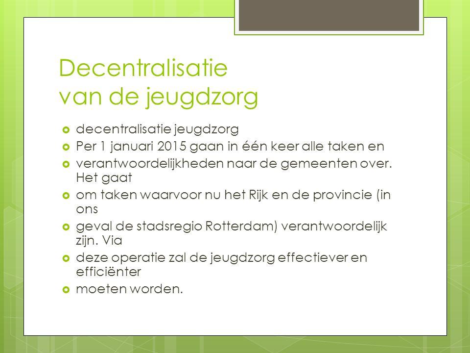 Decentralisatie van de jeugdzorg  decentralisatie jeugdzorg  Per 1 januari 2015 gaan in één keer alle taken en  verantwoordelijkheden naar de gemeenten over.