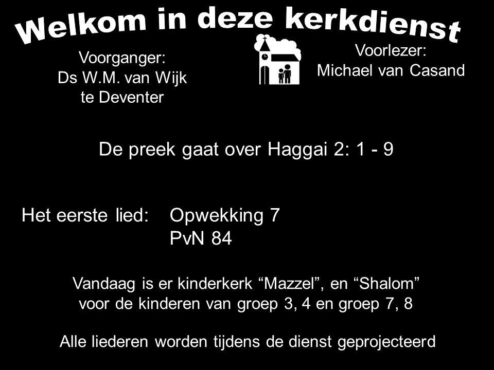 De preek gaat over Haggai 2: 1 - 9 Alle liederen worden tijdens de dienst geprojecteerd Het eerste lied:Opwekking 7 PvN 84 Voorganger: Ds W.M. van Wij