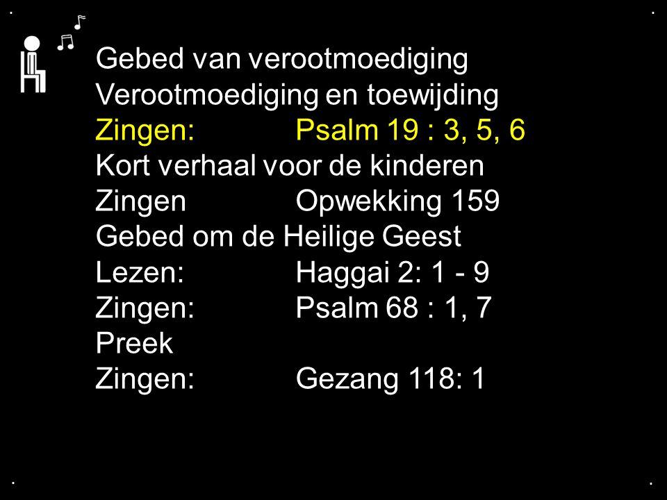 .... Gebed van verootmoediging Verootmoediging en toewijding Zingen:Psalm 19 : 3, 5, 6 Kort verhaal voor de kinderen Zingen Opwekking 159 Gebed om de
